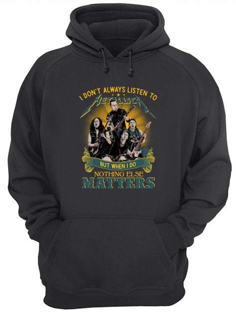 I don't always listen to metallica but when i do nothing else matters hoodie