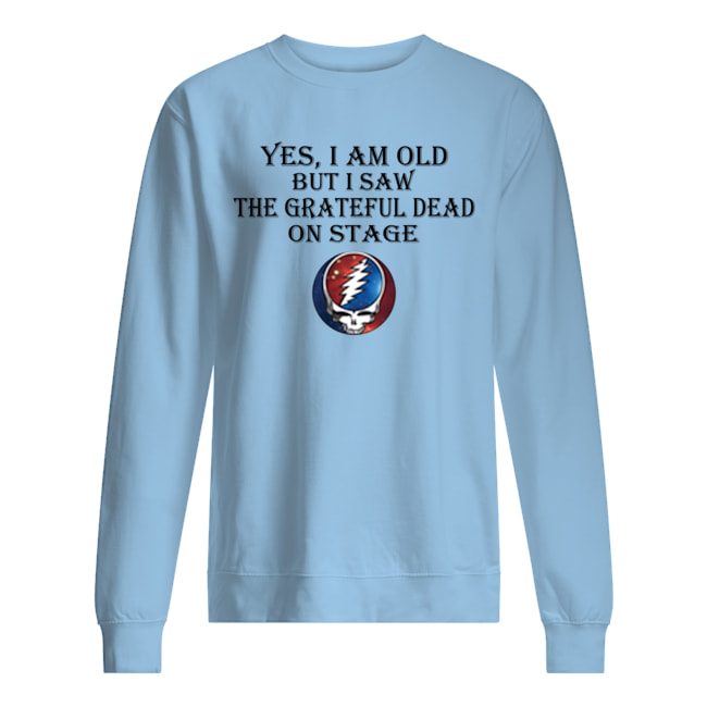 Yes i am old but i saw the grateful dead on stage sweatshirt