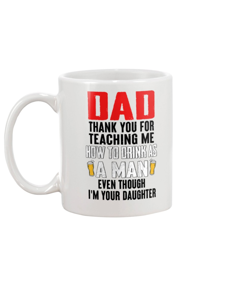 dad thank you for teaching me how to drink as a man even though im your daughter mug 5