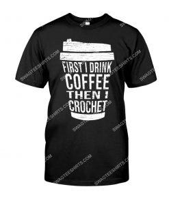 first i drink coffee then i crochet shirt 1(1)