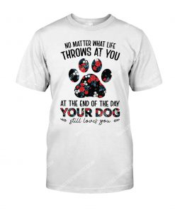 no matter what life throws at you at the end of the day your dog shirt 1(1)